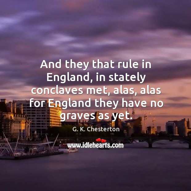 And they that rule in england, in stately conclaves met, alas, alas for england they have no graves as yet. G. K. Chesterton Picture Quote
