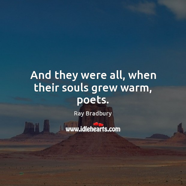 And they were all, when their souls grew warm, poets. Image