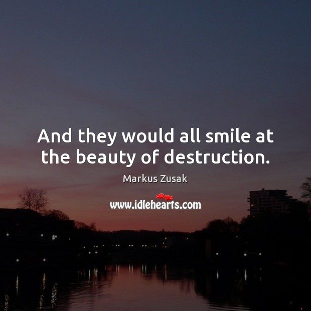Image, And they would all smile at the beauty of destruction.