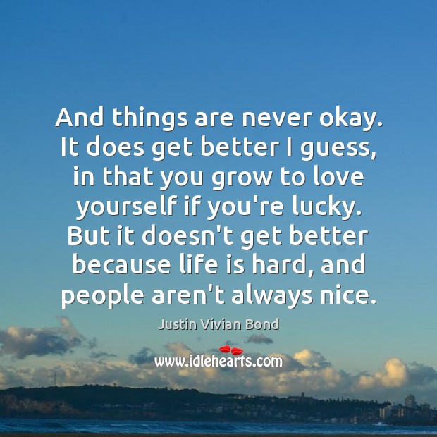 And things are never okay. It does get better I guess, in Life is Hard Quotes Image
