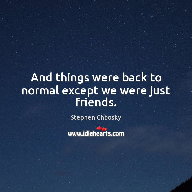 And things were back to normal except we were just friends. Stephen Chbosky Picture Quote