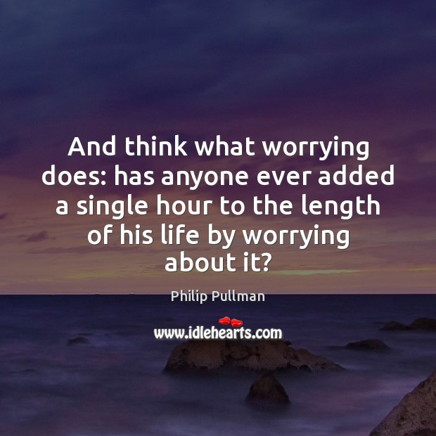And think what worrying does: has anyone ever added a single hour Philip Pullman Picture Quote