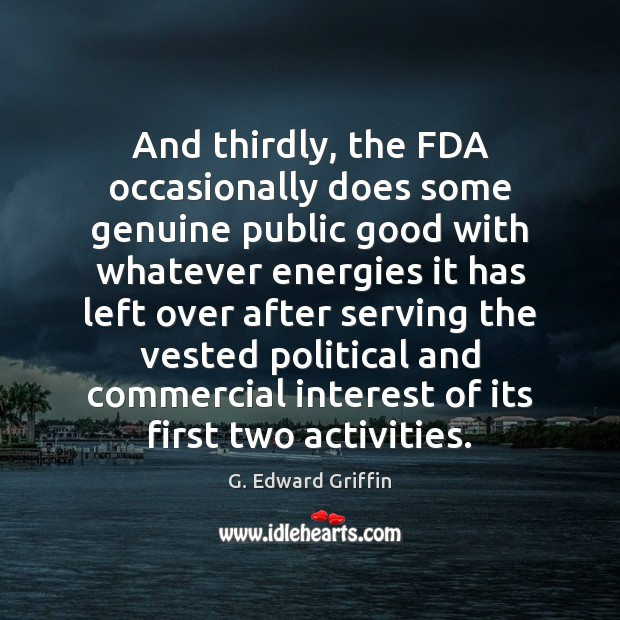 And thirdly, the FDA occasionally does some genuine public good with whatever G. Edward Griffin Picture Quote