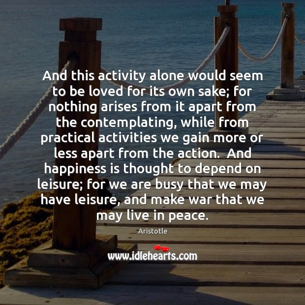 And this activity alone would seem to be loved for its own Happiness Quotes Image