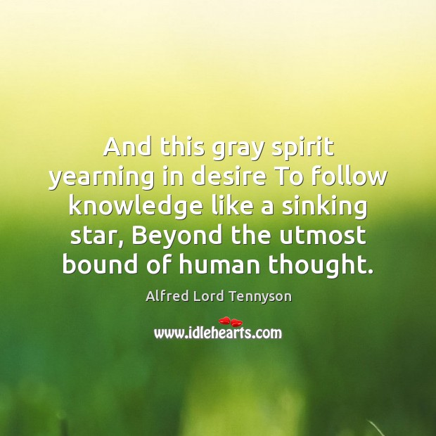 And this gray spirit yearning in desire To follow knowledge like a Image