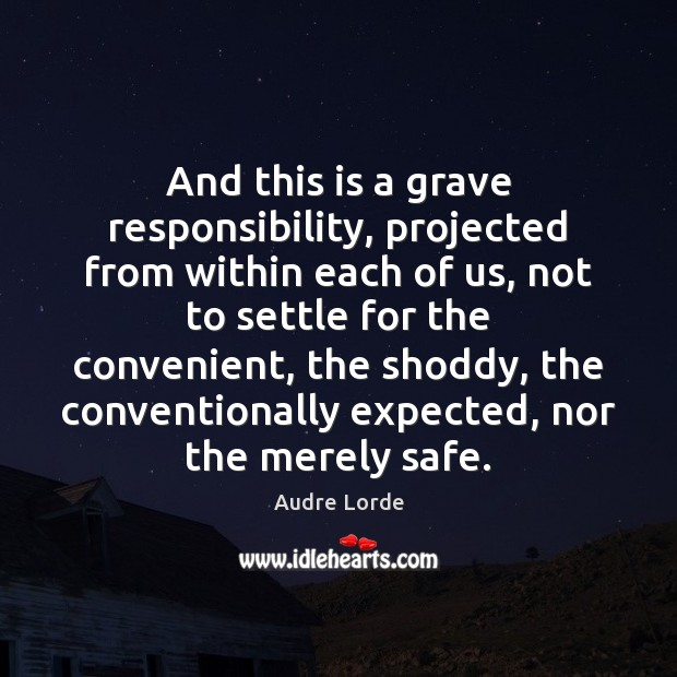 And this is a grave responsibility, projected from within each of us, Audre Lorde Picture Quote