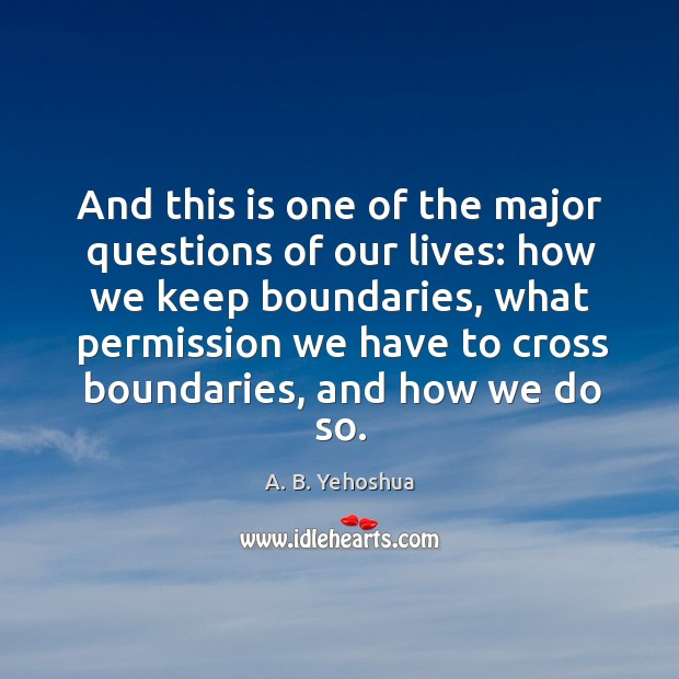 Image, And this is one of the major questions of our lives: how we keep boundaries