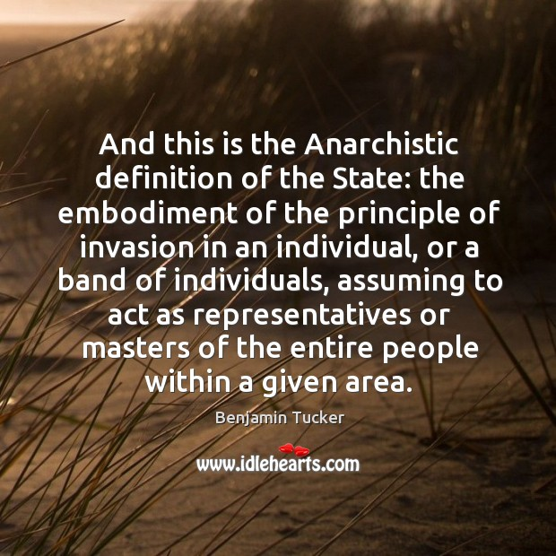 And this is the anarchistic definition of the state: the embodiment of the principle of invasion Image
