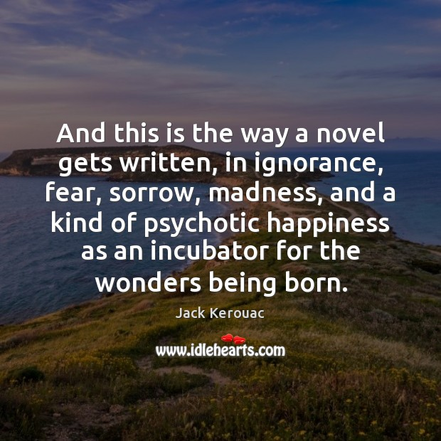 And this is the way a novel gets written, in ignorance, fear, Jack Kerouac Picture Quote