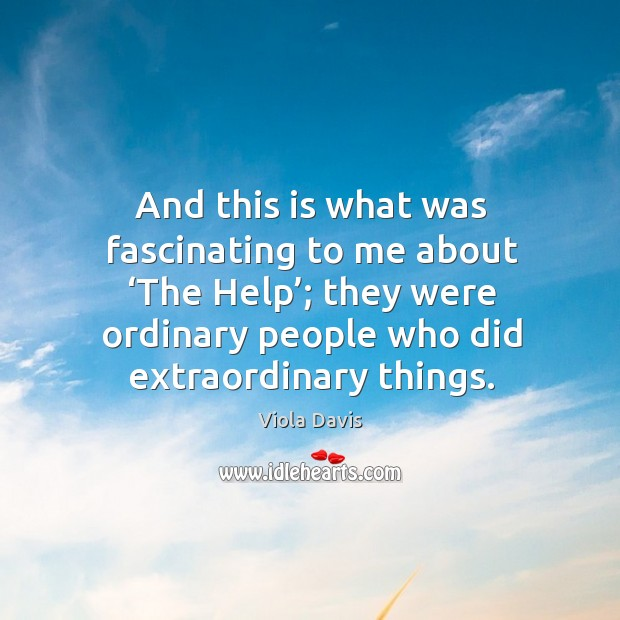 And this is what was fascinating to me about 'the help'; they were ordinary people who did extraordinary things. Viola Davis Picture Quote
