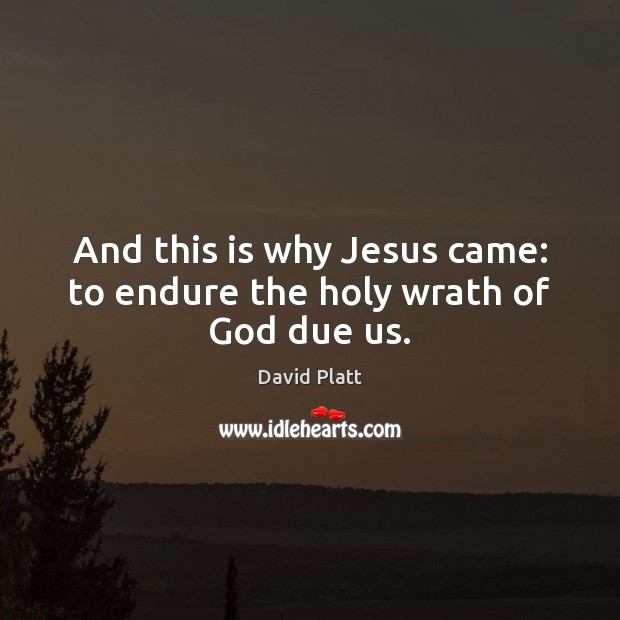 And this is why Jesus came: to endure the holy wrath of God due us. Image