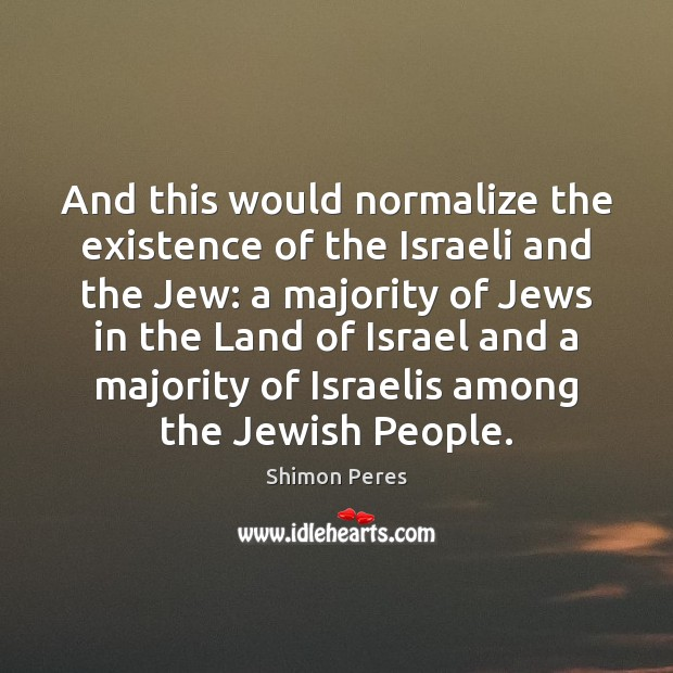 And this would normalize the existence of the Israeli and the Jew: Shimon Peres Picture Quote