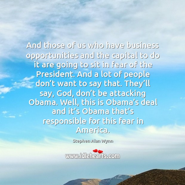 And those of us who have business opportunities and the capital to do it are going to sit in fear of the president. Image
