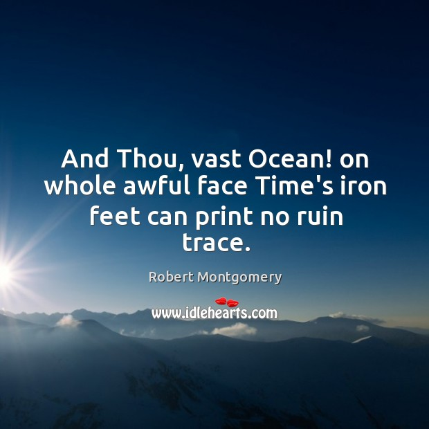 And Thou, vast Ocean! on whole awful face Time's iron feet can print no ruin trace. Image