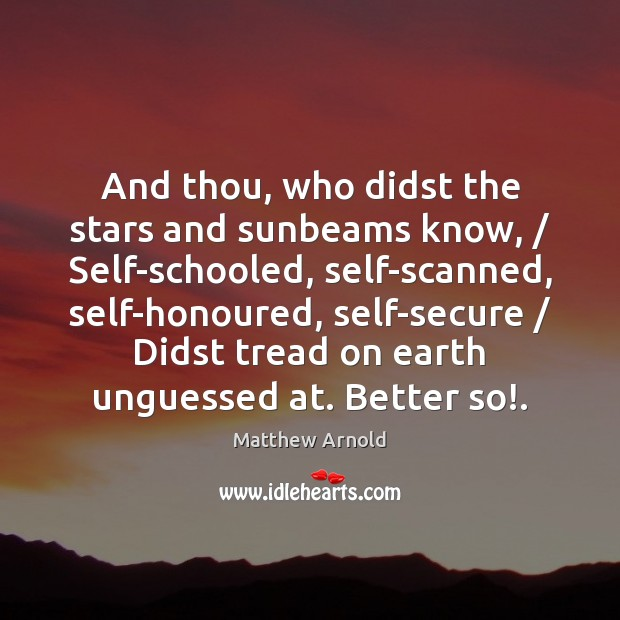 And thou, who didst the stars and sunbeams know, / Self-schooled, self-scanned, self-honoured, Matthew Arnold Picture Quote