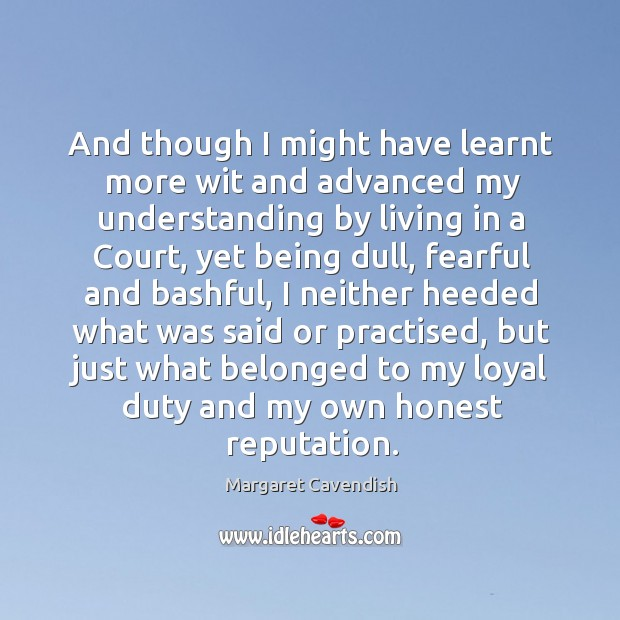 And though I might have learnt more wit and advanced my understanding by living in a court Margaret Cavendish Picture Quote