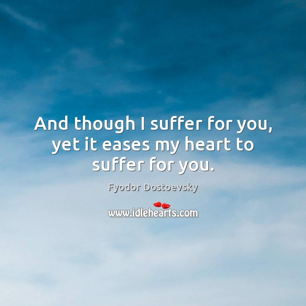 And though I suffer for you, yet it eases my heart to suffer for you. Image