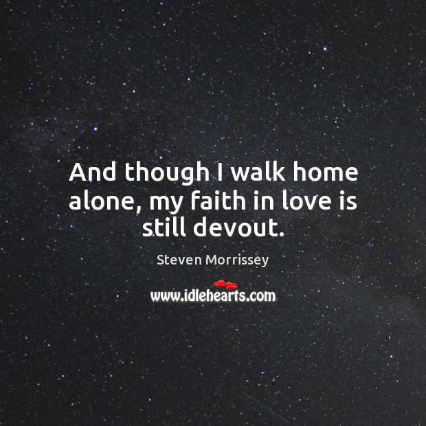 Image, And though I walk home alone, my faith in love is still devout.