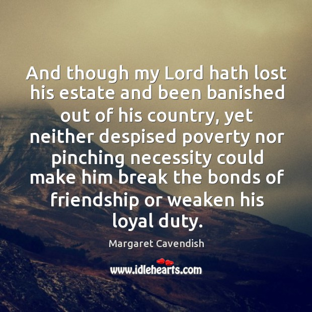 And though my lord hath lost his estate and been banished out of his country, yet neither Margaret Cavendish Picture Quote