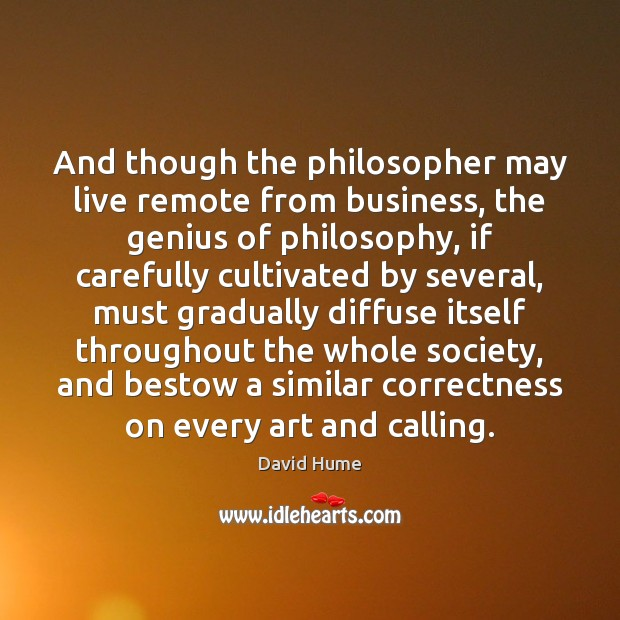 And though the philosopher may live remote from business, the genius of David Hume Picture Quote