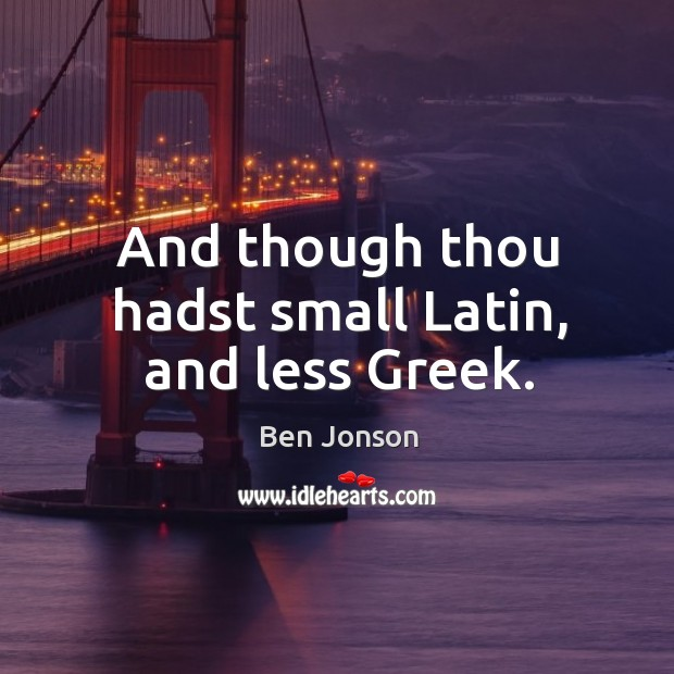And though thou hadst small latin, and less greek. Image