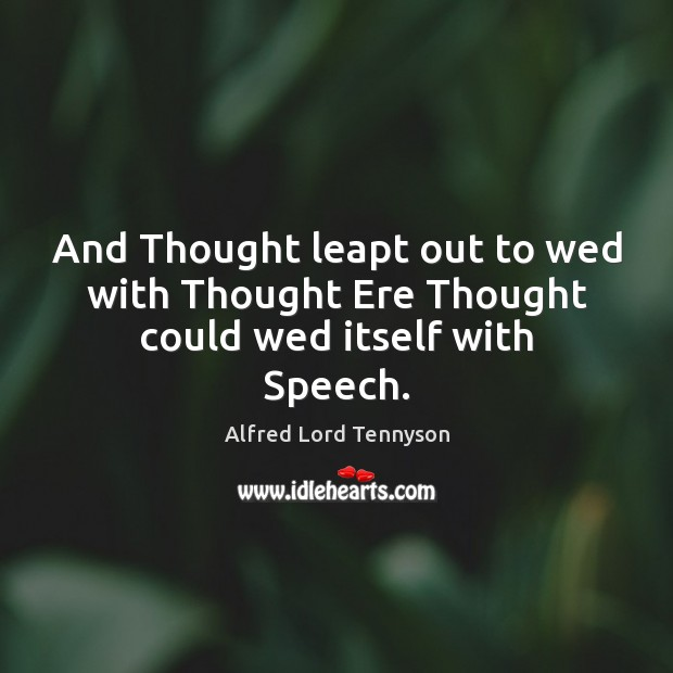 And Thought leapt out to wed with Thought Ere Thought could wed itself with Speech. Alfred Lord Tennyson Picture Quote