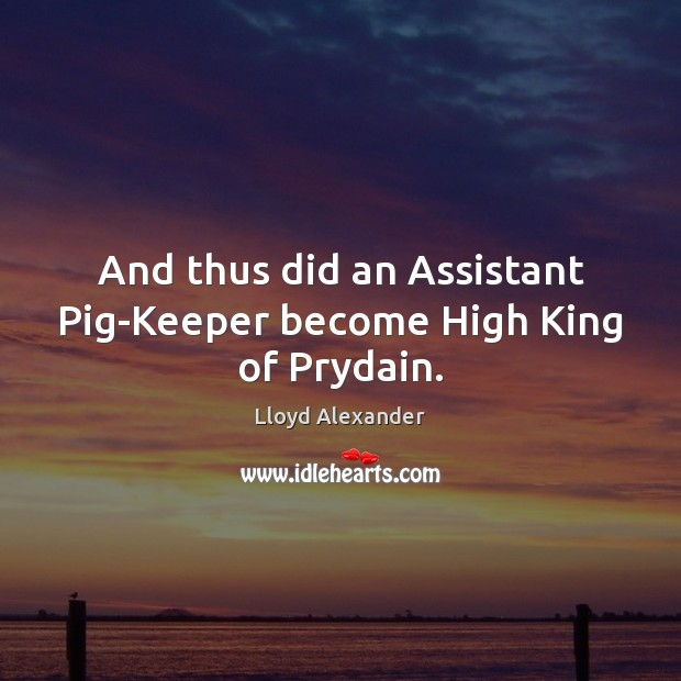 And thus did an Assistant Pig-Keeper become High King of Prydain. Lloyd Alexander Picture Quote