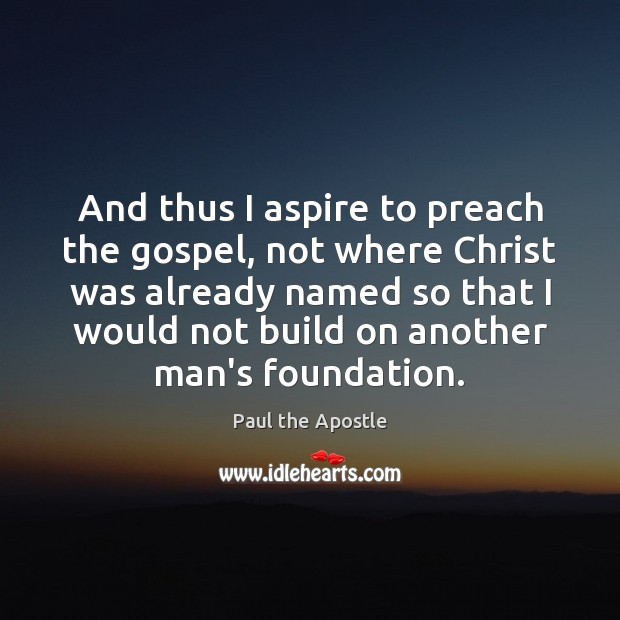 And thus I aspire to preach the gospel, not where Christ was Paul the Apostle Picture Quote