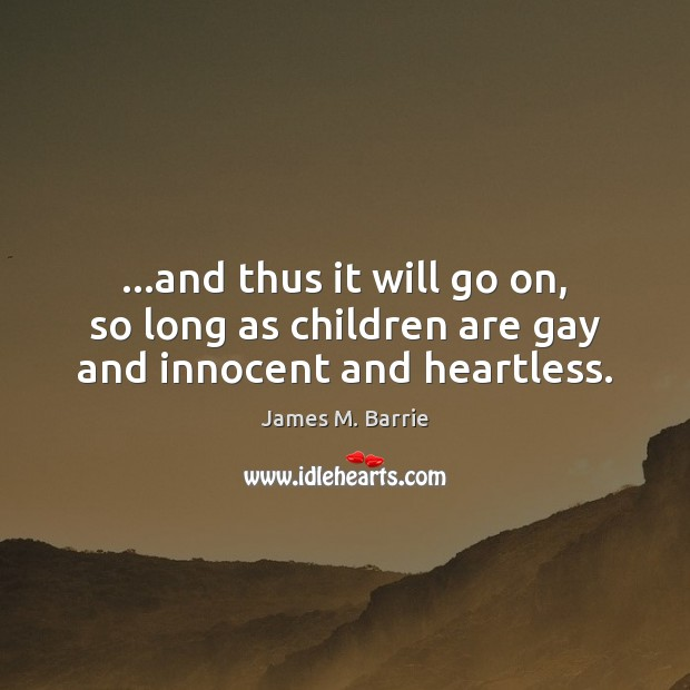 …and thus it will go on, so long as children are gay and innocent and heartless. James M. Barrie Picture Quote