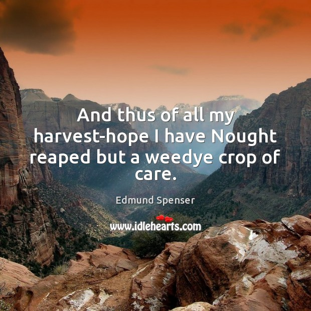 And thus of all my harvest-hope I have Nought reaped but a weedye crop of care. Edmund Spenser Picture Quote