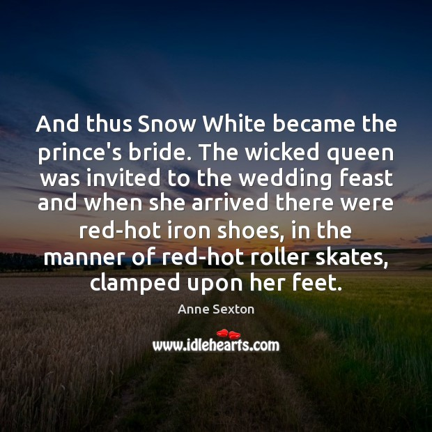 And thus Snow White became the prince's bride. The wicked queen was Anne Sexton Picture Quote