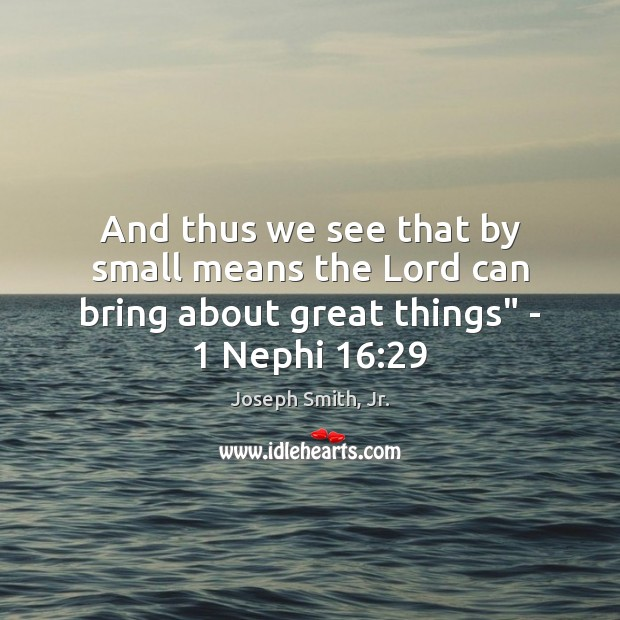 "And thus we see that by small means the Lord can bring about great things"" – 1 Nephi 16:29 Joseph Smith, Jr. Picture Quote"