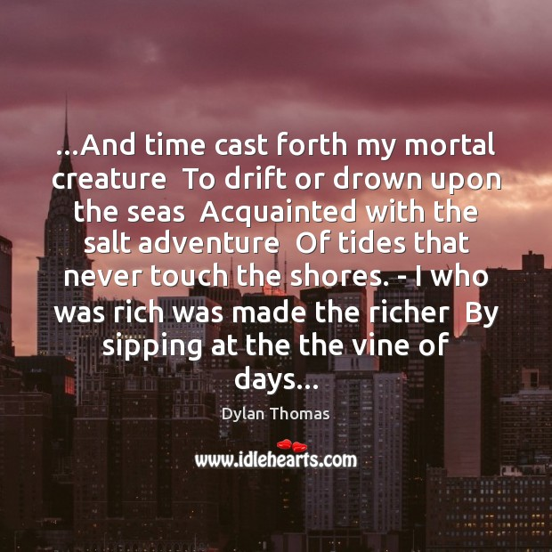 …And time cast forth my mortal creature  To drift or drown upon Dylan Thomas Picture Quote