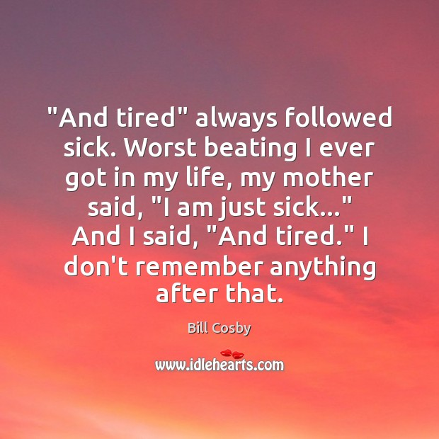 """And tired"" always followed sick. Worst beating I ever got in my Bill Cosby Picture Quote"