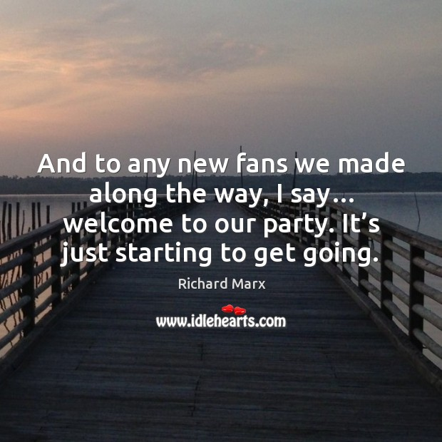 And to any new fans we made along the way, I say… welcome to our party. It's just starting to get going. Richard Marx Picture Quote