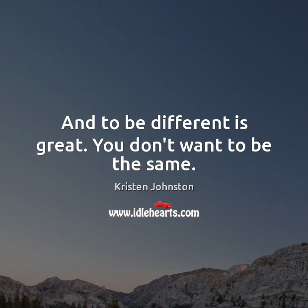 And to be different is great. You don't want to be the same. Image