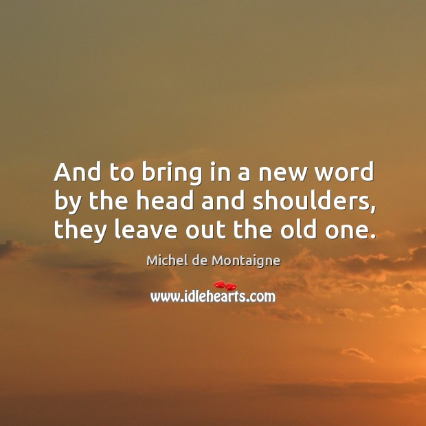 And to bring in a new word by the head and shoulders, they leave out the old one. Image
