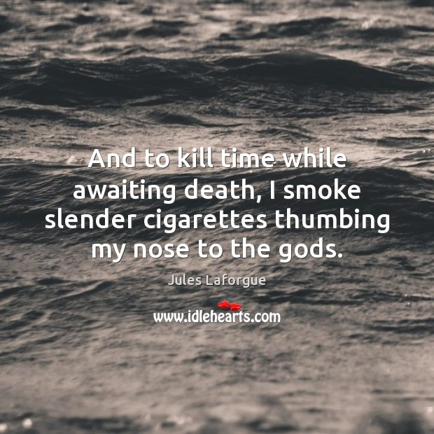 Image, And to kill time while awaiting death, I smoke slender cigarettes thumbing