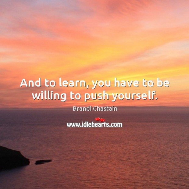And to learn, you have to be willing to push yourself. Image