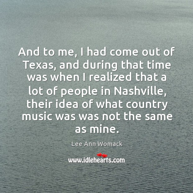 And to me, I had come out of texas, and during that time was when I realized Lee Ann Womack Picture Quote