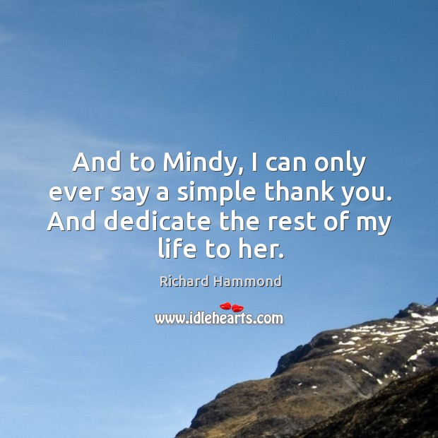 And to Mindy, I can only ever say a simple thank you. Richard Hammond Picture Quote