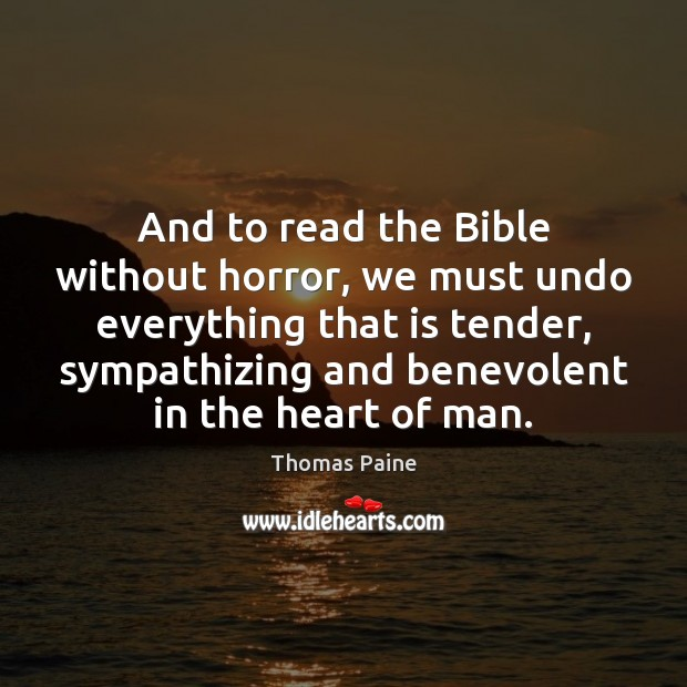 And to read the Bible without horror, we must undo everything that Thomas Paine Picture Quote