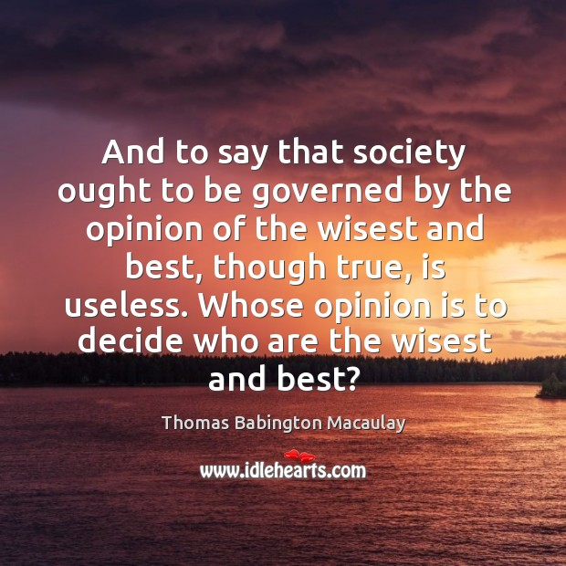 And to say that society ought to be governed by the opinion of the wisest and best Thomas Babington Macaulay Picture Quote