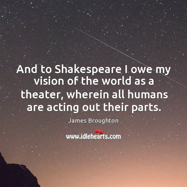 And to shakespeare I owe my vision of the world as a theater, wherein all humans are acting out their parts. Image