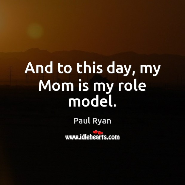 And to this day, my Mom is my role model. Paul Ryan Picture Quote