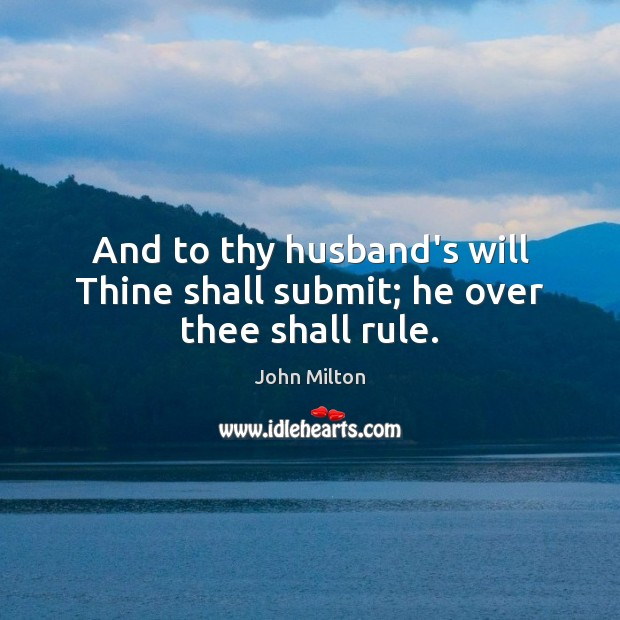 And to thy husband's will Thine shall submit; he over thee shall rule. John Milton Picture Quote