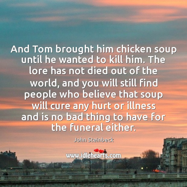 And Tom brought him chicken soup until he wanted to kill him. Image