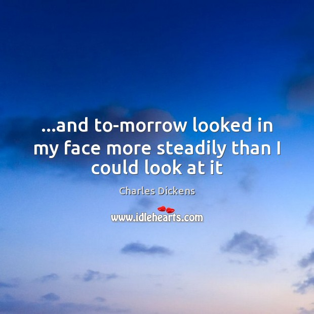…and to-morrow looked in my face more steadily than I could look at it Image