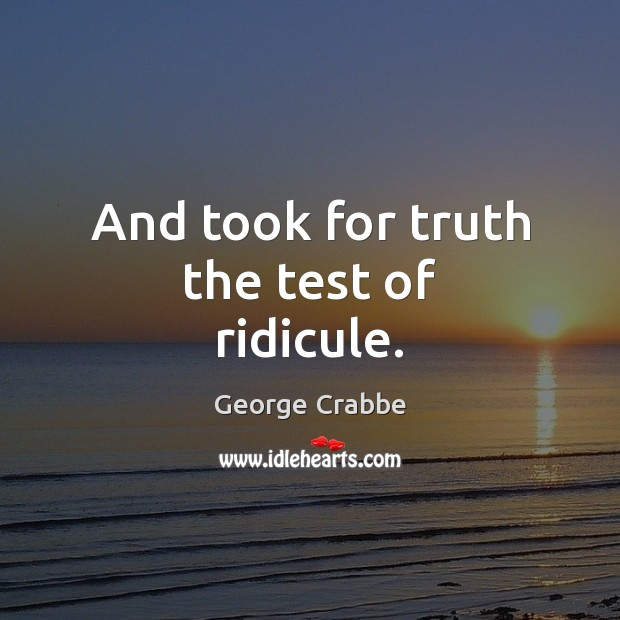 And took for truth the test of ridicule. George Crabbe Picture Quote