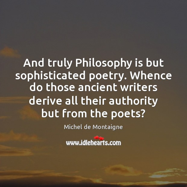Image, And truly Philosophy is but sophisticated poetry. Whence do those ancient writers
